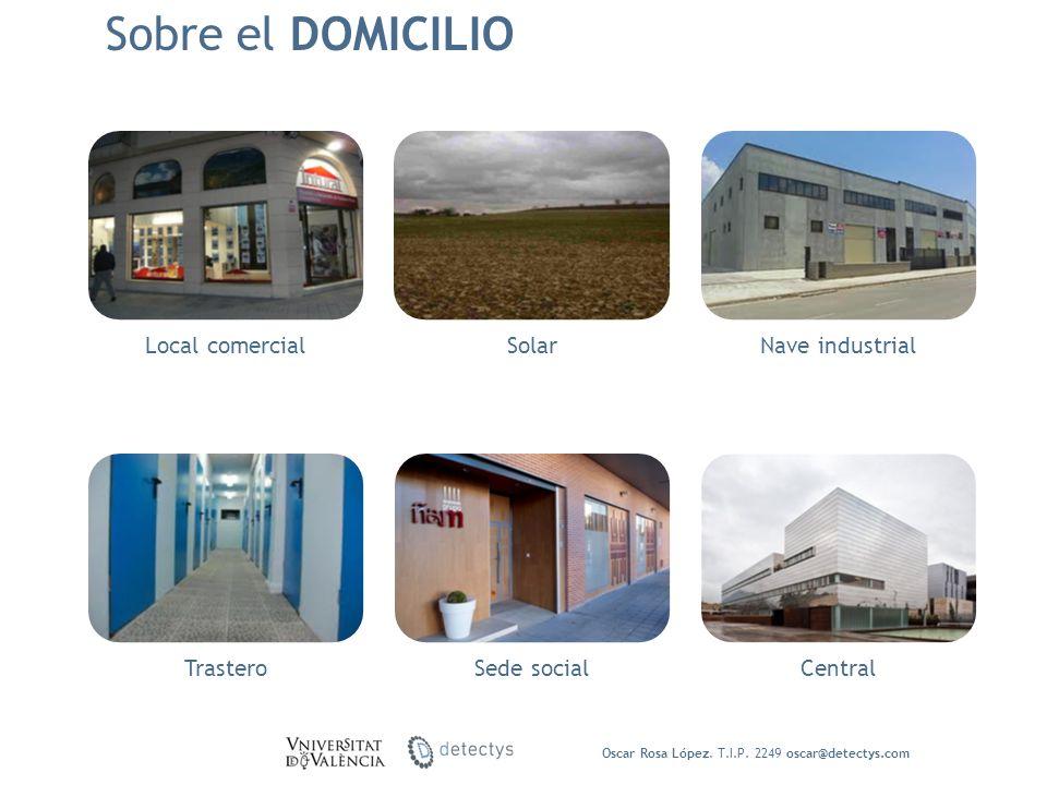 Sobre el DOMICILIO Oscar Rosa López. T.I.P. 2249 oscar@detectys.com Local comercialSolarNave industrial TrasteroSede socialCentral