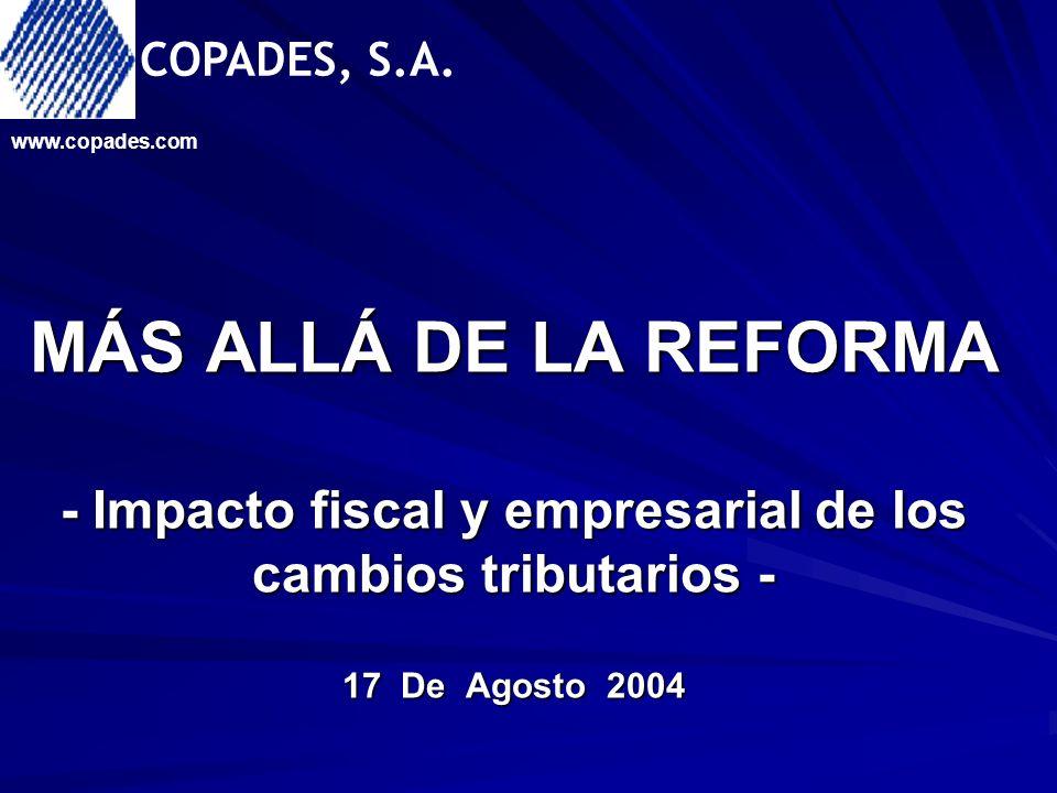 MÁS ALLÁ DE LA REFORMA - Impacto fiscal y empresarial de los cambios tributarios - 17 De Agosto 2004 www.copades.com COPADES, S.A.