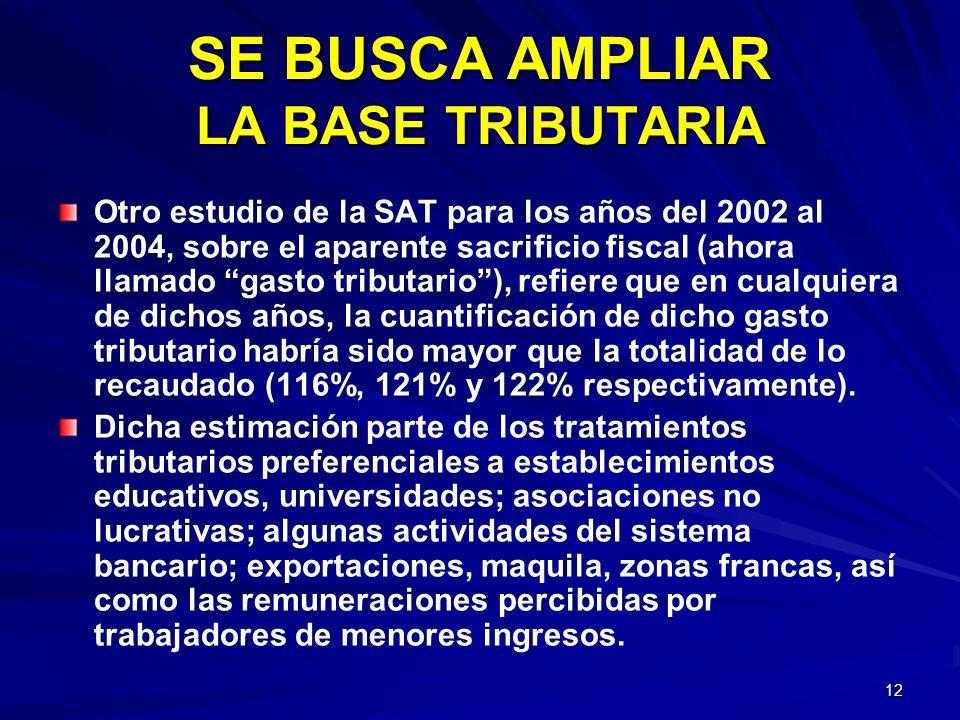 12 SE BUSCA AMPLIAR LA BASE TRIBUTARIA Otro estudio de la SAT para los años del 2002 al 2004, sobre el aparente sacrificio fiscal (ahora llamado gasto
