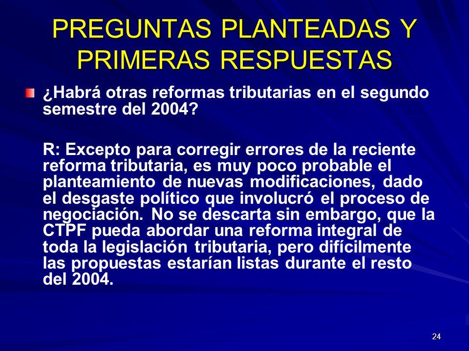24 PREGUNTAS PLANTEADAS Y PRIMERAS RESPUESTAS ¿Habrá otras reformas tributarias en el segundo semestre del 2004? R: Excepto para corregir errores de l