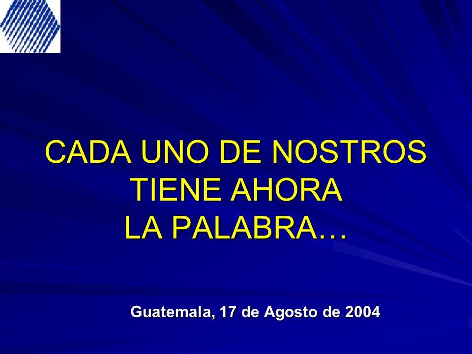 CADA UNO DE NOSTROS TIENE AHORA LA PALABRA… Guatemala, 17 de Agosto de 2004