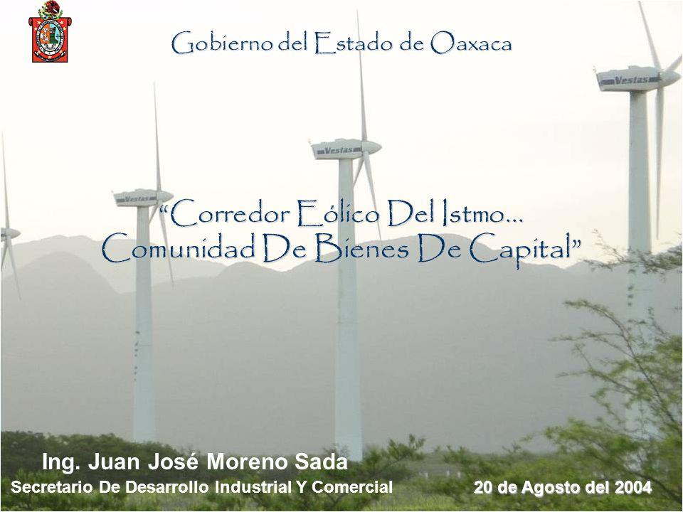 Gobierno del Estado de Oaxaca Corredor Eólico Del Istmo... Comunidad De Bienes De Capital Ing. Juan José Moreno Sada Secretario De Desarrollo Industri