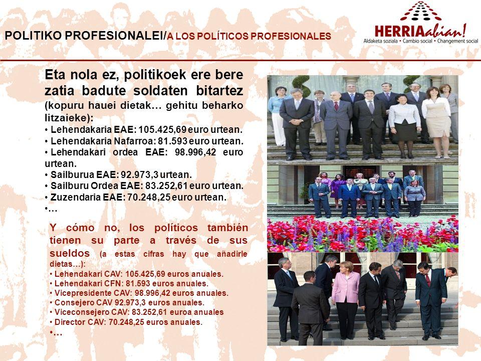 POLITIKO PROFESIONALEI/ A LOS POLÍTICOS PROFESIONALES Eta nola ez, politikoek ere bere zatia badute soldaten bitartez (kopuru hauei dietak… gehitu beharko litzaieke): Lehendakaria EAE: 105.425,69 euro urtean.