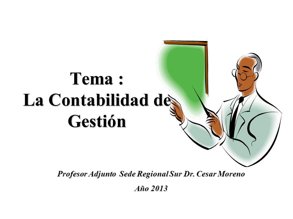 Tema : La Contabilidad de Gestión Profesor Adjunto Sede Regional Sur Dr. Cesar Moreno Año 2013