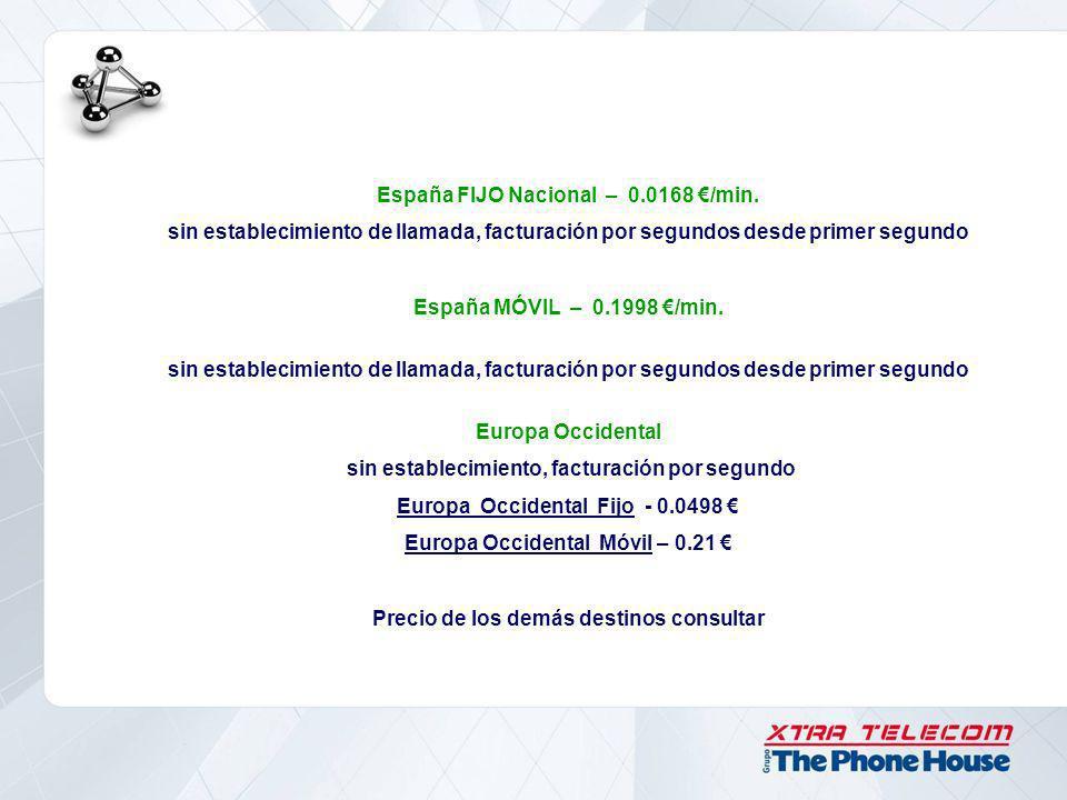 España FIJO Nacional – 0.0168 /min. sin establecimiento de llamada, facturación por segundos desde primer segundo España MÓVIL – 0.1998 /min. sin esta