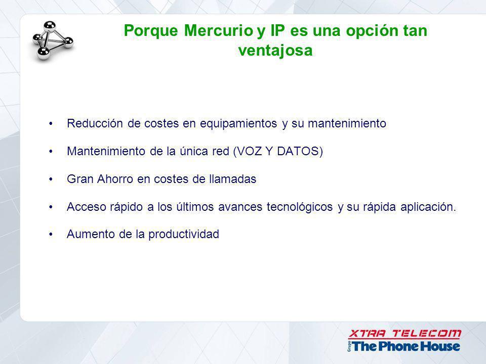 Porque Mercurio y IP es una opción tan ventajosa Reducción de costes en equipamientos y su mantenimiento Mantenimiento de la única red (VOZ Y DATOS) G