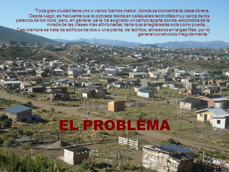 EL PROBLEMA Toda gran ciudad tiene uno o varios barrios malos, donde se concentra la clase obrera. Desde luego, es frecuente que la pobreza resida en