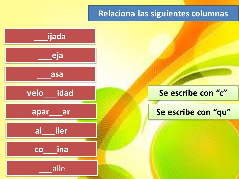 ___ijada ___eja ___asa velo___idad apar___ar al___iler co___ina ___alle Se escribe con c Se escribe con qu Relaciona las siguientes columnas