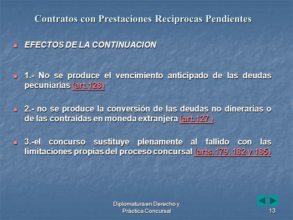 Diplomatura en Derecho y Práctica Concursal13 EFECTOS DE LA CONTINUACION EFECTOS DE LA CONTINUACION 1.- No se produce el vencimiento anticipado de las deudas pecuniarias (art.128) 1.- No se produce el vencimiento anticipado de las deudas pecuniarias (art.128)(art.128) 2.- no se produce la conversión de las deudas no dinerarias o de las contraídas en moneda extranjera (art.127 ) 2.- no se produce la conversión de las deudas no dinerarias o de las contraídas en moneda extranjera (art.127 )(art.127 )(art.127 ) 3.-el concurso sustituye plenamente al fallido con las limitaciones propias del proceso concursal (arts.179, 182 y 185) 3.-el concurso sustituye plenamente al fallido con las limitaciones propias del proceso concursal (arts.179, 182 y 185)(arts.179, 182 y 185)(arts.179, 182 y 185) Contratos con Prestaciones Reciprocas Pendientes