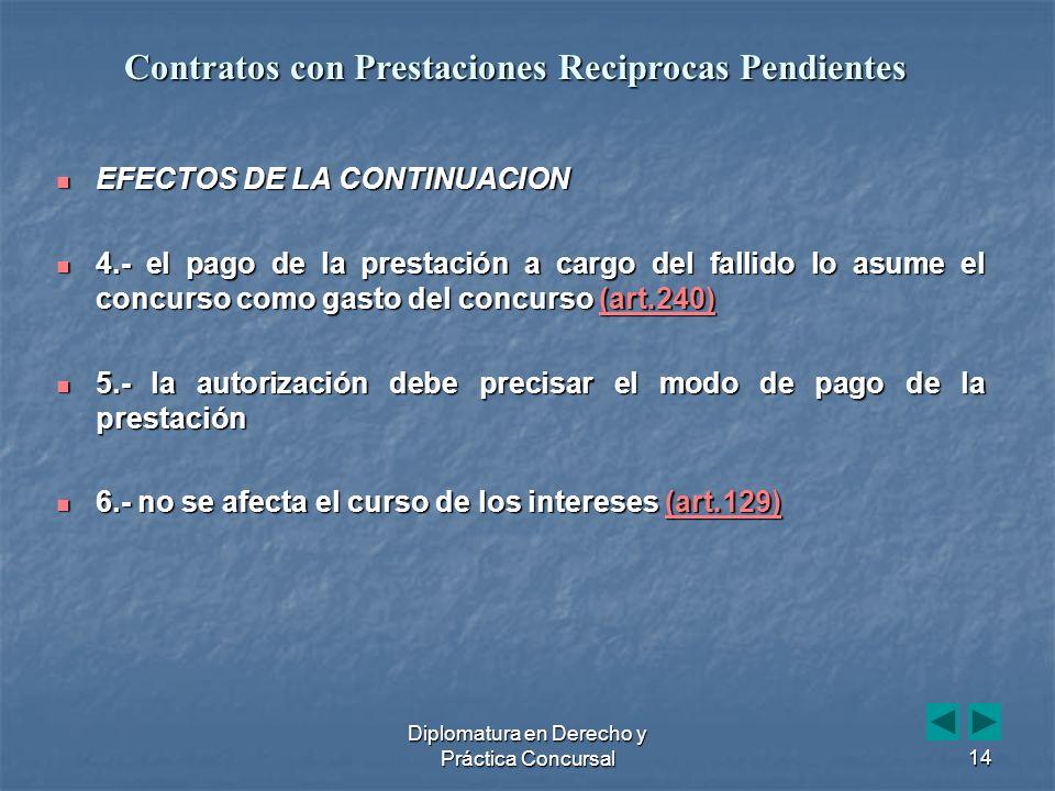 Diplomatura en Derecho y Práctica Concursal14 EFECTOS DE LA CONTINUACION EFECTOS DE LA CONTINUACION 4.- el pago de la prestación a cargo del fallido lo asume el concurso como gasto del concurso (art.240) 4.- el pago de la prestación a cargo del fallido lo asume el concurso como gasto del concurso (art.240)(art.240) 5.- la autorización debe precisar el modo de pago de la prestación 5.- la autorización debe precisar el modo de pago de la prestación 6.- no se afecta el curso de los intereses (art.129) 6.- no se afecta el curso de los intereses (art.129)(art.129) Contratos con Prestaciones Reciprocas Pendientes
