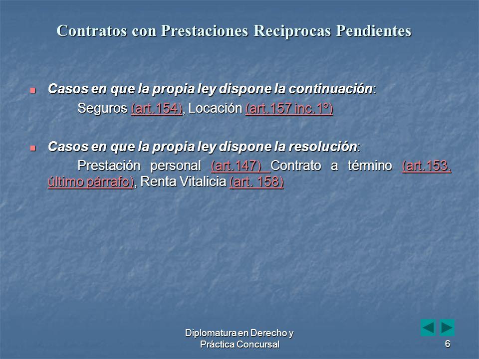 Diplomatura en Derecho y Práctica Concursal6 Casos en que la propia ley dispone la continuación: Casos en que la propia ley dispone la continuación: Seguros (art.154), Locación (art.157 inc.1º) (art.154)(art.157 inc.1º)(art.154)(art.157 inc.1º) Casos en que la propia ley dispone la resolución: Casos en que la propia ley dispone la resolución: Prestación personal (art.147) Contrato a término (art.153, último párrafo), Renta Vitalicia (art.