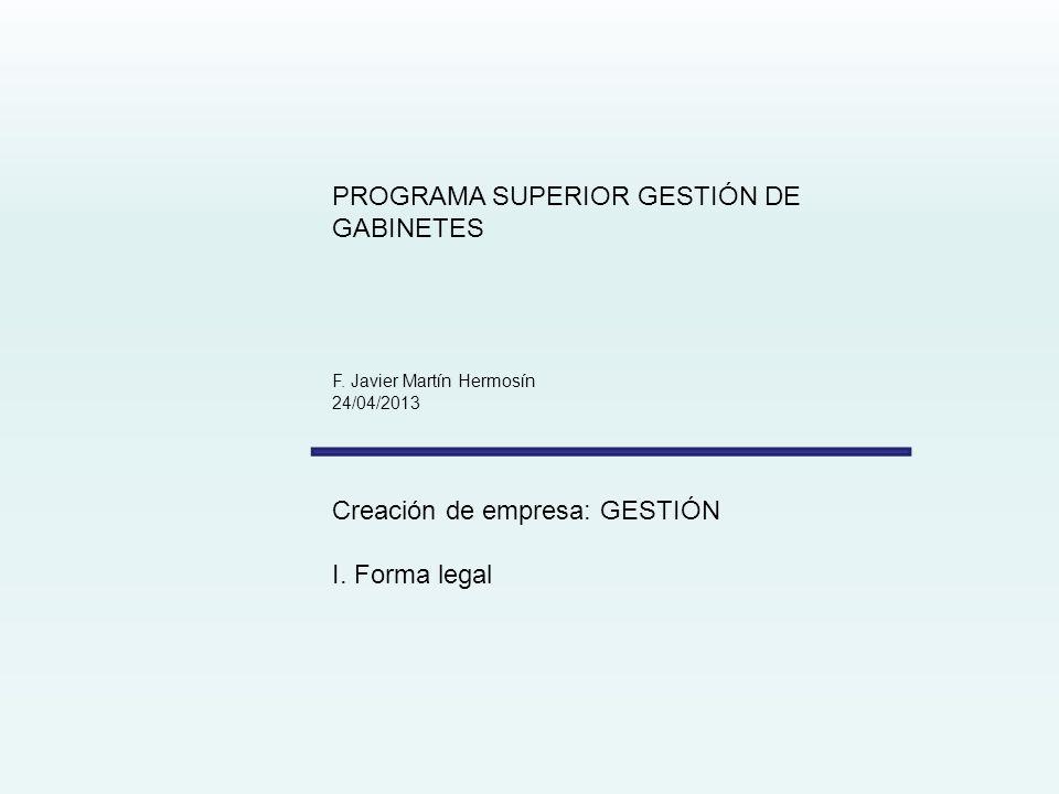 PROGRAMA SUPERIOR GESTIÓN DE GABINETES F. Javier Martín Hermosín 24/04/2013 Creación de empresa: GESTIÓN I. Forma legal