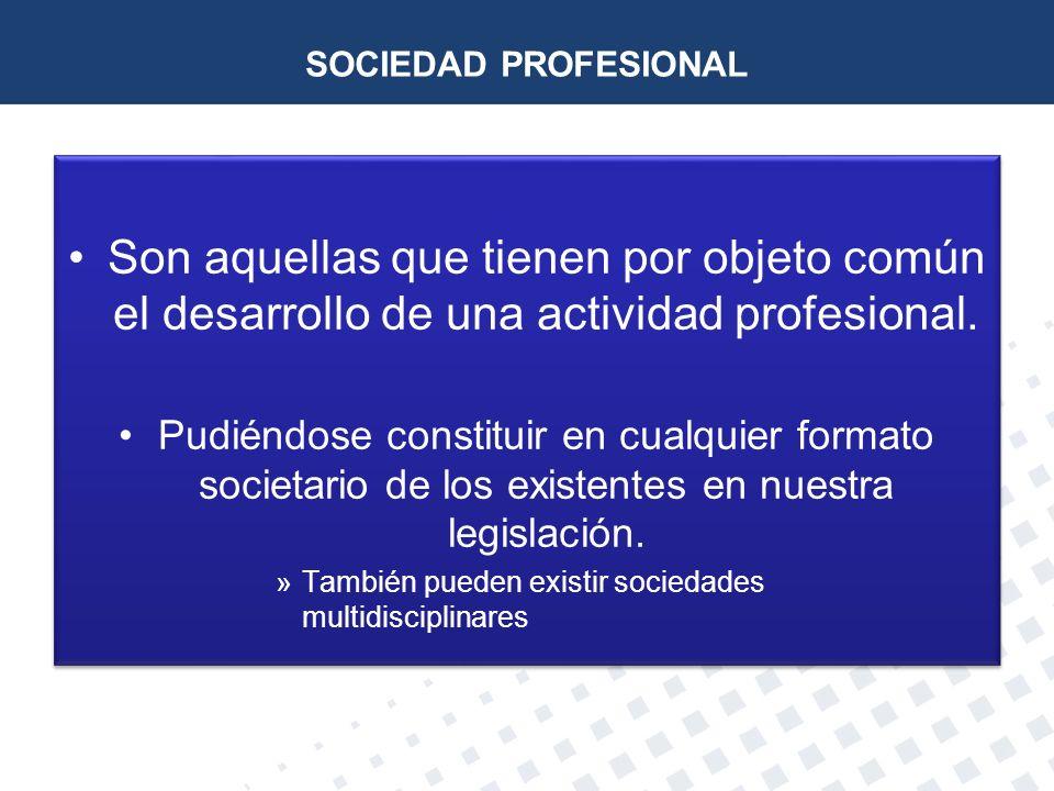SOCIEDAD PROFESIONAL Son aquellas que tienen por objeto común el desarrollo de una actividad profesional. Pudiéndose constituir en cualquier formato s
