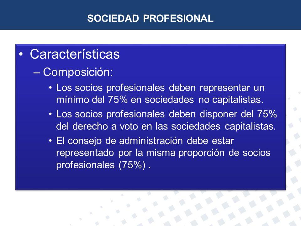SOCIEDAD PROFESIONAL Características –Composición: Los socios profesionales deben representar un mínimo del 75% en sociedades no capitalistas. Los soc
