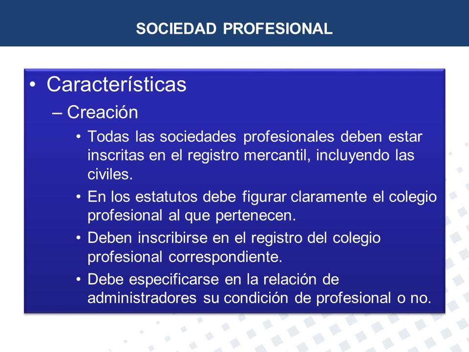 SOCIEDAD PROFESIONAL Características –Creación Todas las sociedades profesionales deben estar inscritas en el registro mercantil, incluyendo las civil