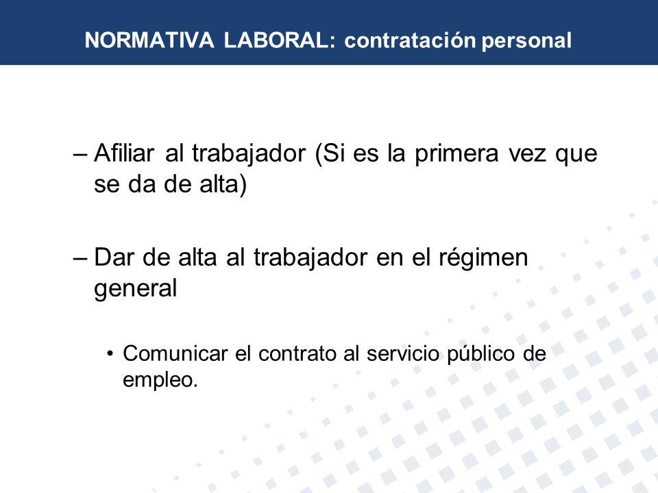 NORMATIVA LABORAL: contratación personal –Afiliar al trabajador (Si es la primera vez que se da de alta) –Dar de alta al trabajador en el régimen gene
