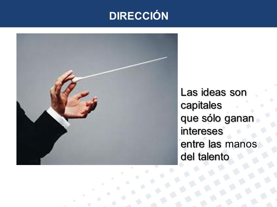 DIRECCIÓN Las ideas son capitales que sólo ganan intereses entre las del talento Las ideas son capitales que sólo ganan intereses entre las manos del