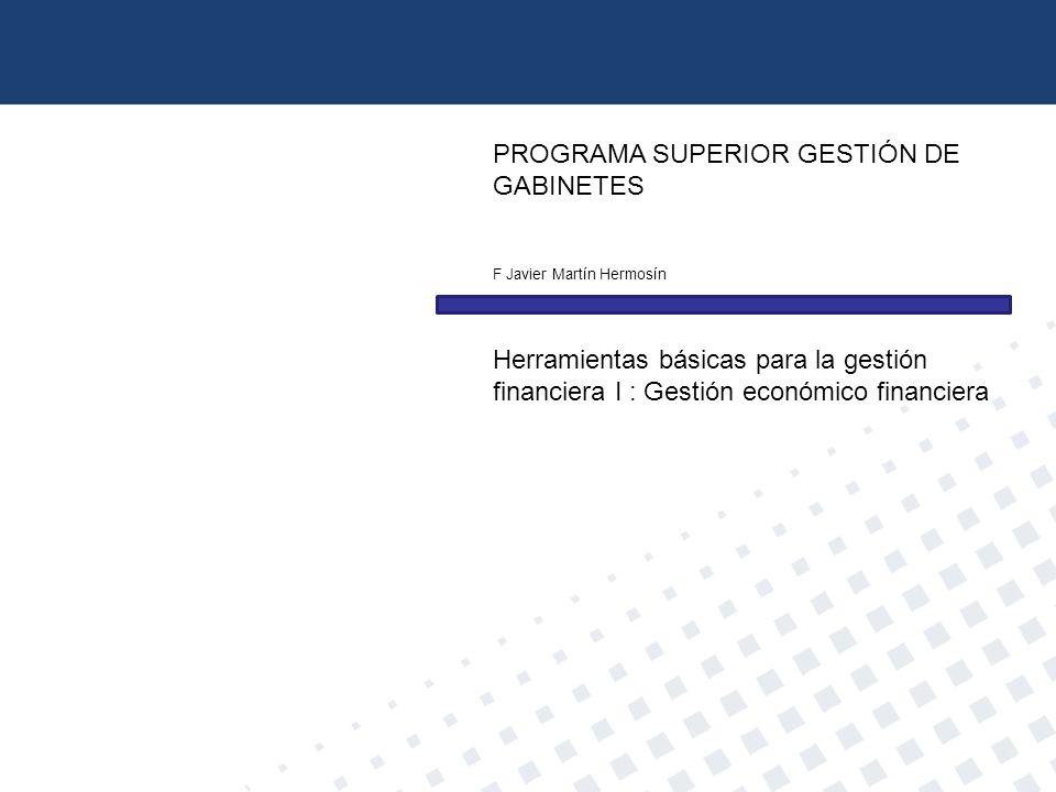 PROGRAMA SUPERIOR GESTIÓN DE GABINETES F Javier Martín Hermosín Herramientas básicas para la gestión financiera I : Gestión económico financiera