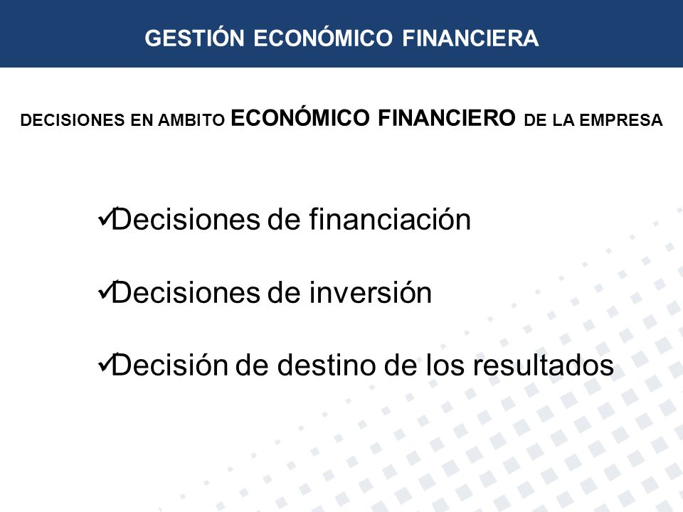 DECISIONES EN AMBITO ECONÓMICO FINANCIERO DE LA EMPRESA Decisiones de financiación Decisiones de inversión Decisión de destino de los resultados GESTI