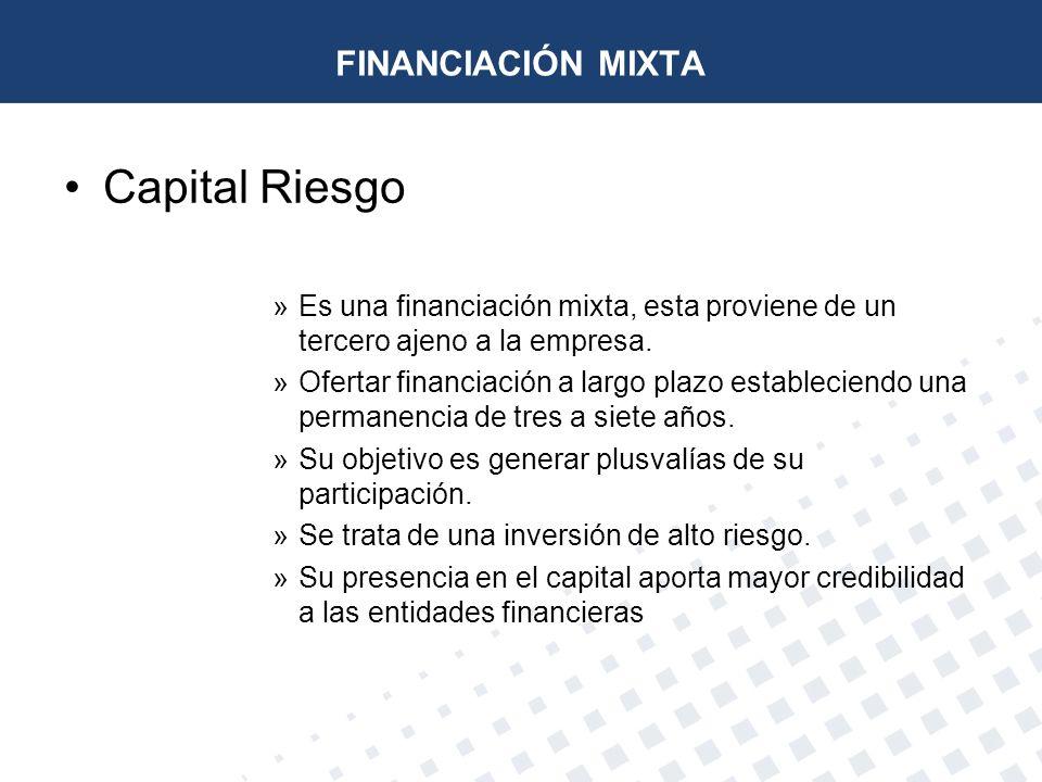 FINANCIACIÓN MIXTA Capital Riesgo »Es una financiación mixta, esta proviene de un tercero ajeno a la empresa. »Ofertar financiación a largo plazo esta