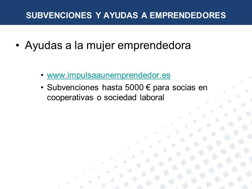Ayudas a la mujer emprendedora www.impulsaaunemprendedor.es Subvenciones hasta 5000 para socias en cooperativas o sociedad laboral SUBVENCIONES Y AYUD