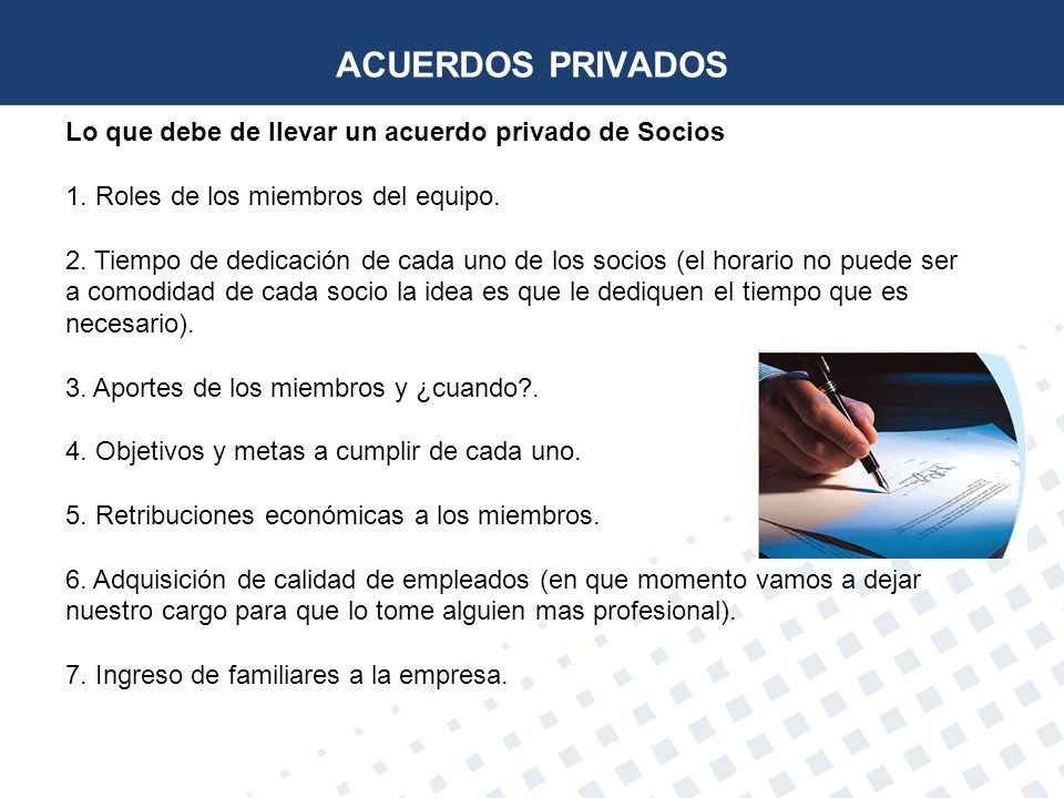 ACUERDOS PRIVADOS Lo que debe de llevar un acuerdo privado de Socios 1. Roles de los miembros del equipo. 2. Tiempo de dedicación de cada uno de los s