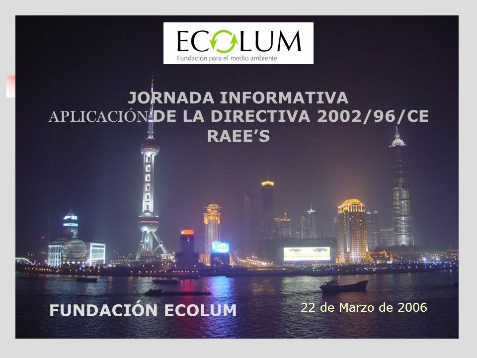22 de Marzo de 2006 FUNDACIÓN ECOLUM JORNADA INFORMATIVA APLICACIÓN DE LA DIRECTIVA 2002/96/CE RAEES
