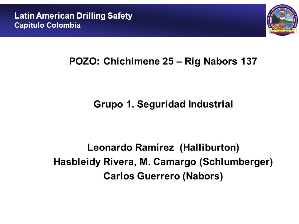 POZO: Chichimene 25 – Rig Nabors 137 Grupo 1. Seguridad Industrial Leonardo Ramírez (Halliburton) Hasbleidy Rivera, M. Camargo (Schlumberger) Carlos G