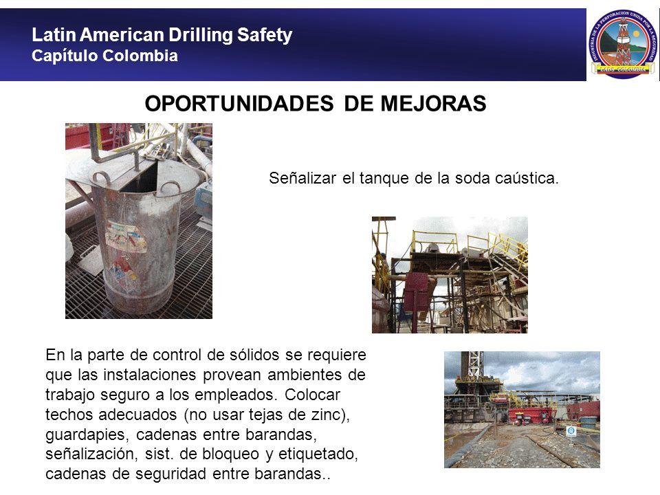 Latin American Drilling Safety Capítulo Colombia OPORTUNIDADES DE MEJORAS Señalizar el tanque de la soda caústica. En la parte de control de sólidos s