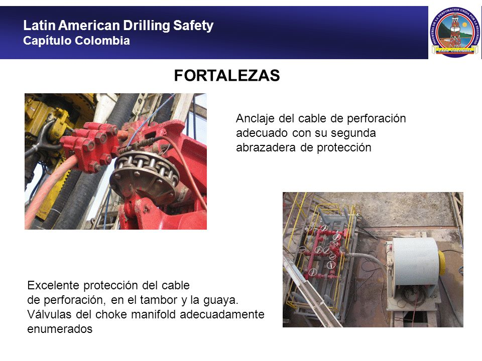 Latin American Drilling Safety Capítulo Colombia Piso antideslizante en todas las escaleras de acceso a la mesa de perforación FORTALEZAS Inspección de botellas del acumulador señalizada con el color azul según el código de colores aceptado en los 6 meses