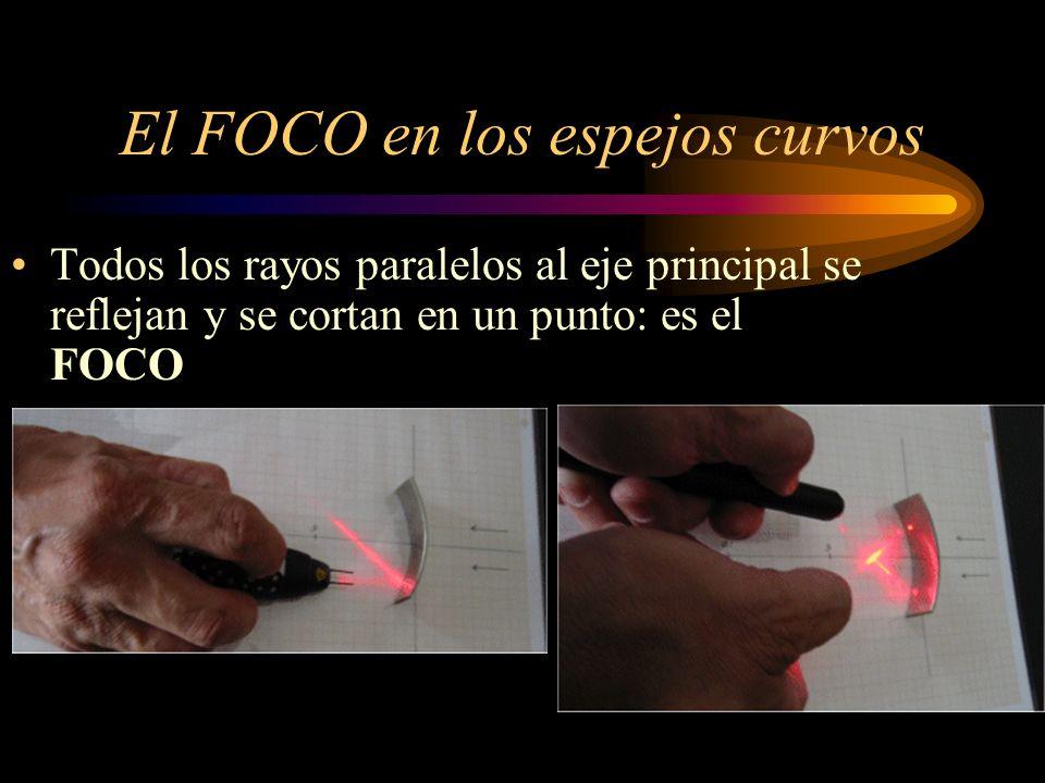 El FOCO en los espejos curvos Todos los rayos paralelos al eje principal se reflejan y se cortan en un punto: es el FOCO