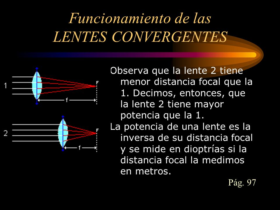 Funcionamiento de las LENTES CONVERGENTES Observa que la lente 2 tiene menor distancia focal que la 1. Decimos, entonces, que la lente 2 tiene mayor p