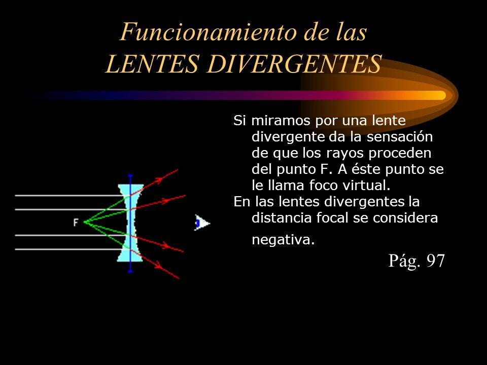 Funcionamiento de las LENTES DIVERGENTES Si miramos por una lente divergente da la sensación de que los rayos proceden del punto F. A éste punto se le