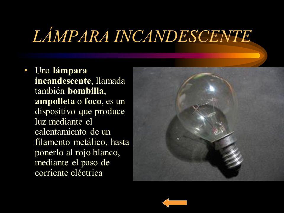 LÁMPARA INCANDESCENTE Una lámpara incandescente, llamada también bombilla, ampolleta o foco, es un dispositivo que produce luz mediante el calentamien