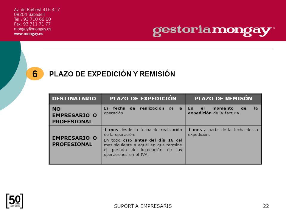SUPORT A EMPRESARIS22 MÓDULO 1: FACTURACIÓN BÁSICO - FISCALIDAD DE LA EMPRESA DESTINATARIOPLAZO DE EXPEDICIÓNPLAZO DE REMISÓN NO EMPRESARIO O PROFESIONAL La fecha de realización de la operación En el momento de la expedición de la factura EMPRESARIO O PROFESIONAL 1 mes desde la fecha de realización de la operación.