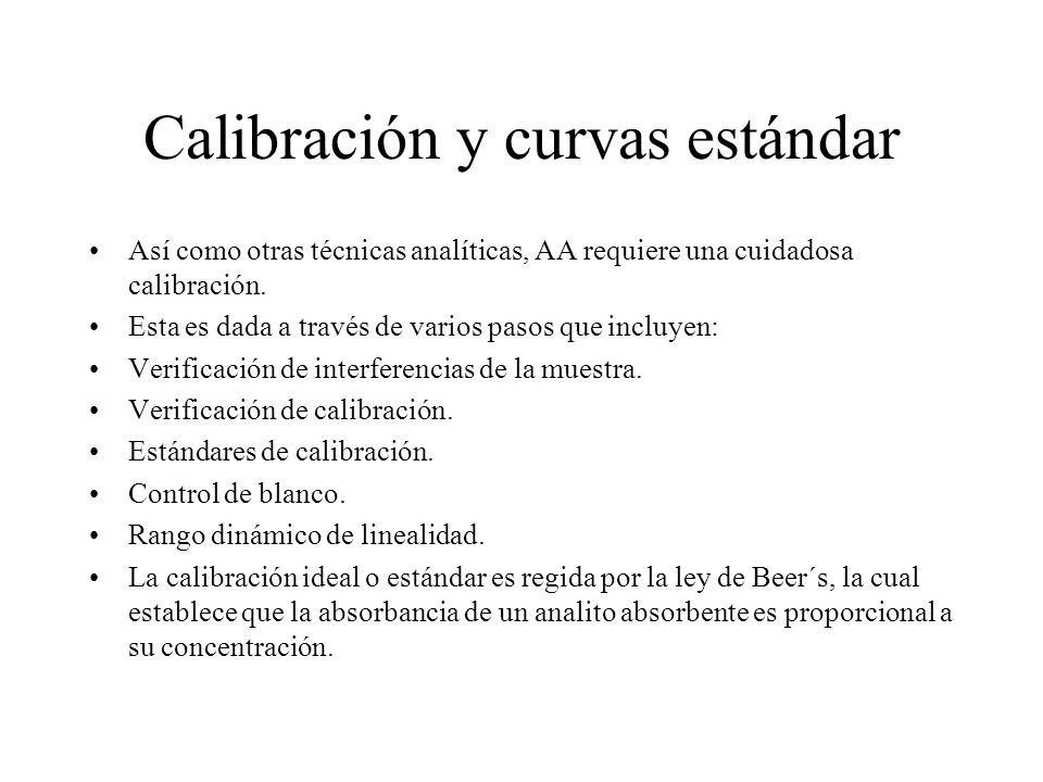Calibración y curvas estándar Así como otras técnicas analíticas, AA requiere una cuidadosa calibración. Esta es dada a través de varios pasos que inc
