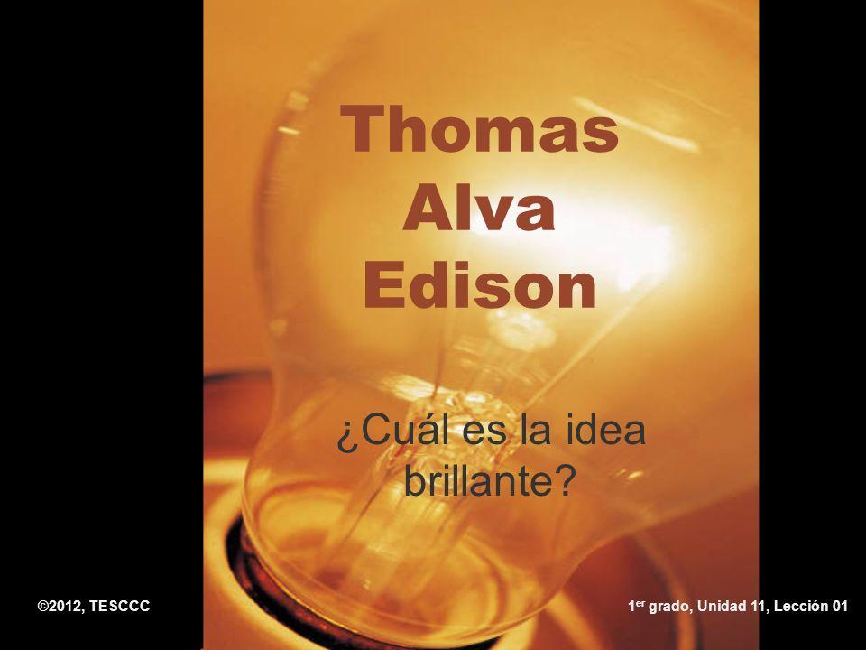 Thomas Alva Edison ¿Cuál es la idea brillante? ©2012, TESCCC1 er grado, Unidad 11, Lección 01