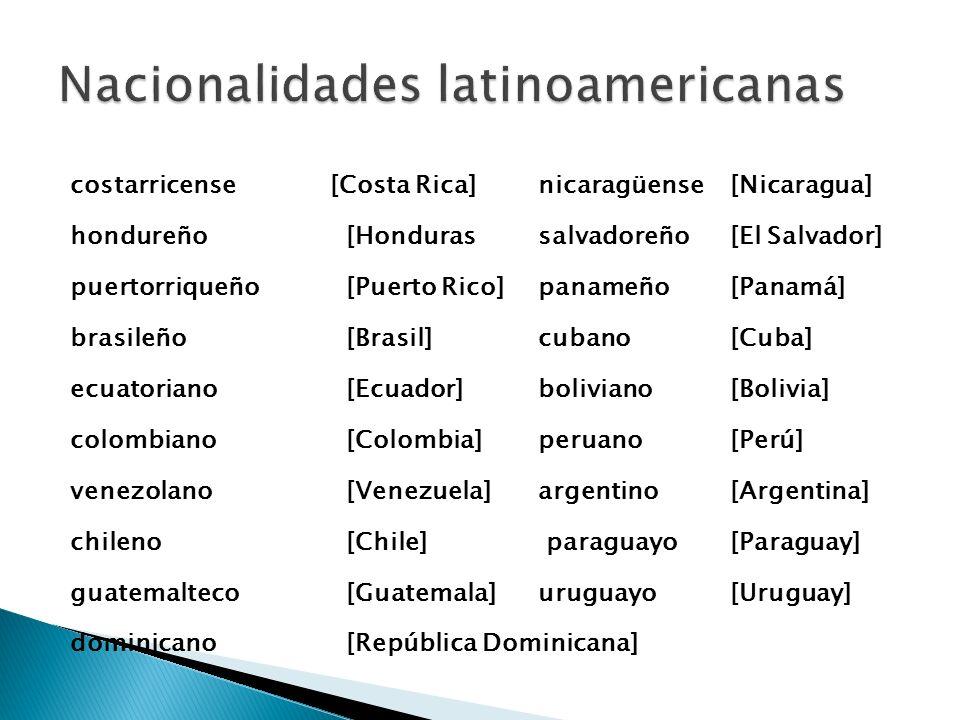 costarricense [Costa Rica]nicaragüense[Nicaragua] hondureño[Hondurassalvadoreño[El Salvador] puertorriqueño[Puerto Rico]panameño[Panamá] brasileño[Bra