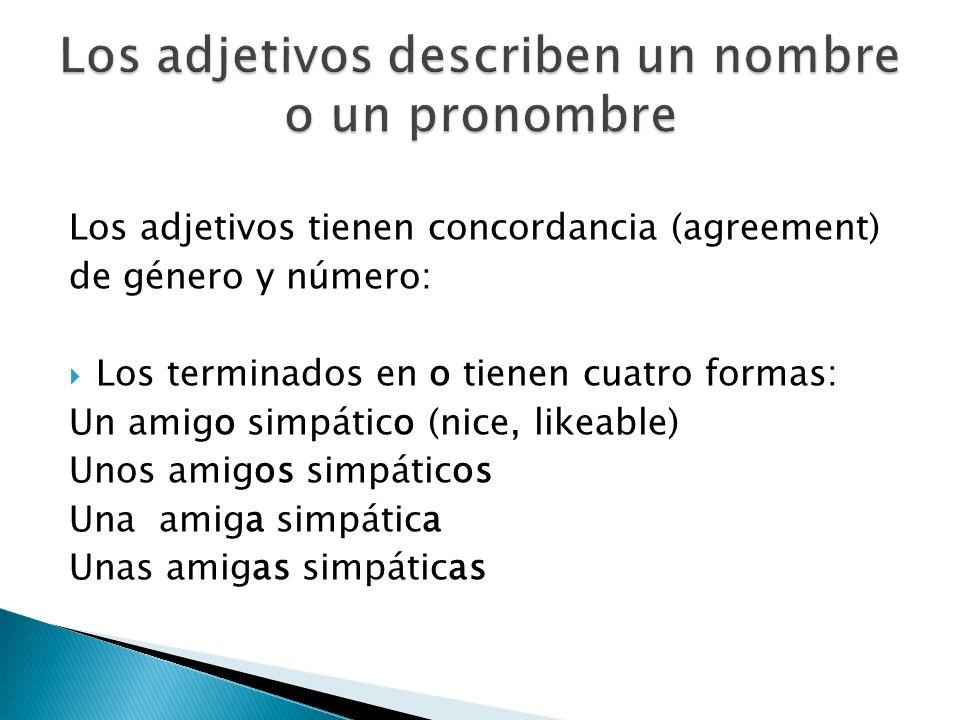 Los adjetivos tienen concordancia (agreement) de género y número: Los terminados en o tienen cuatro formas: Un amigo simpático (nice, likeable) Unos a
