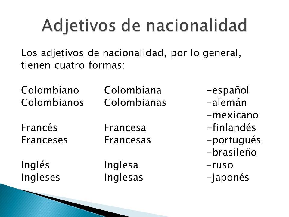Los adjetivos de nacionalidad, por lo general, tienen cuatro formas: Colombiano Colombiana -español ColombianosColombianas -alemán -mexicano FrancésFr