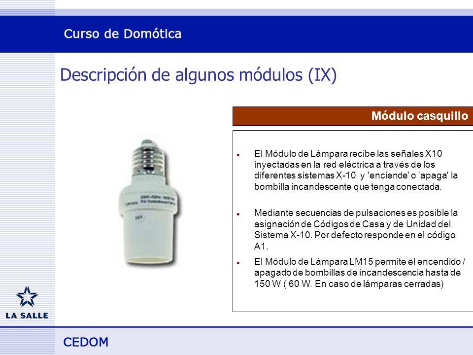 Descripción de algunos módulos (IX) Módulo casquillo l El Módulo de Lámpara recibe las señales X10 inyectadas en la red eléctrica a través de los diferentes sistemas X-10 y enciende o apaga la bombilla incandescente que tenga conectada.