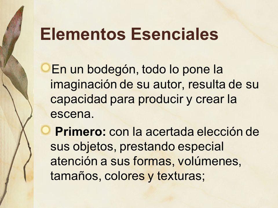 Elementos Esenciales En un bodegón, todo lo pone la imaginación de su autor, resulta de su capacidad para producir y crear la escena. Primero: con la