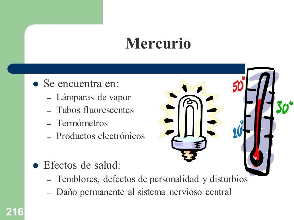 216 Mercurio Se encuentra en: – Lámparas de vapor – Tubos fluorescentes – Termómetros – Productos electrónicos Efectos de salud: – Temblores, defectos
