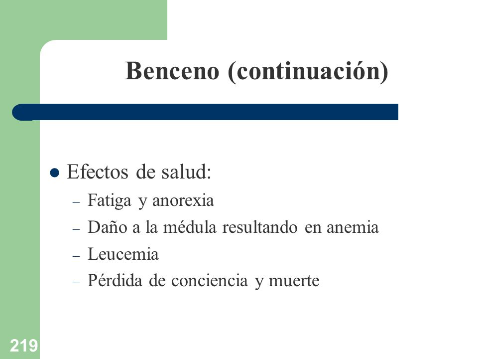 219 Benceno (continuación) Efectos de salud: – Fatiga y anorexia – Daño a la médula resultando en anemia – Leucemia – Pérdida de conciencia y muerte