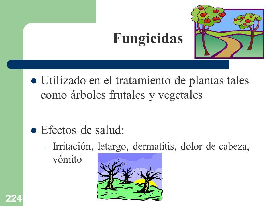 224 Fungicidas Utilizado en el tratamiento de plantas tales como árboles frutales y vegetales Efectos de salud: – Irritación, letargo, dermatitis, dol