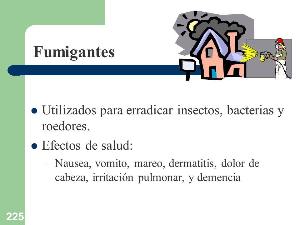 225 Fumigantes Utilizados para erradicar insectos, bacterias y roedores. Efectos de salud: – Nausea, vomito, mareo, dermatitis, dolor de cabeza, irrit