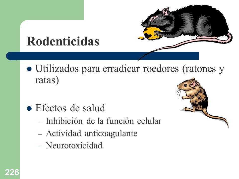 226 Rodenticidas Utilizados para erradicar roedores (ratones y ratas) Efectos de salud – Inhibición de la función celular – Actividad anticoagulante –