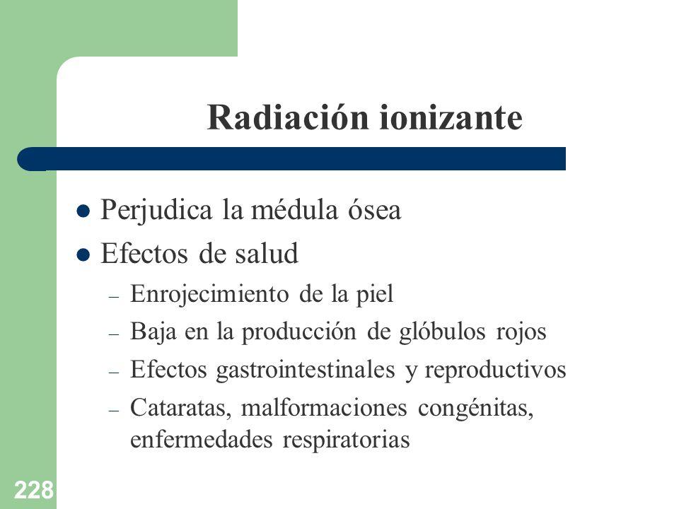 228 Radiación ionizante Perjudica la médula ósea Efectos de salud – Enrojecimiento de la piel – Baja en la producción de glóbulos rojos – Efectos gast