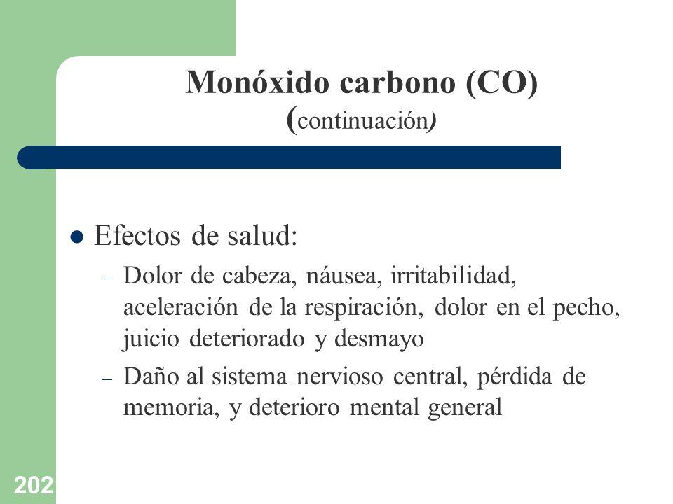 202 Monóxido carbono (CO) ( continuación) Efectos de salud: – Dolor de cabeza, náusea, irritabilidad, aceleración de la respiración, dolor en el pecho