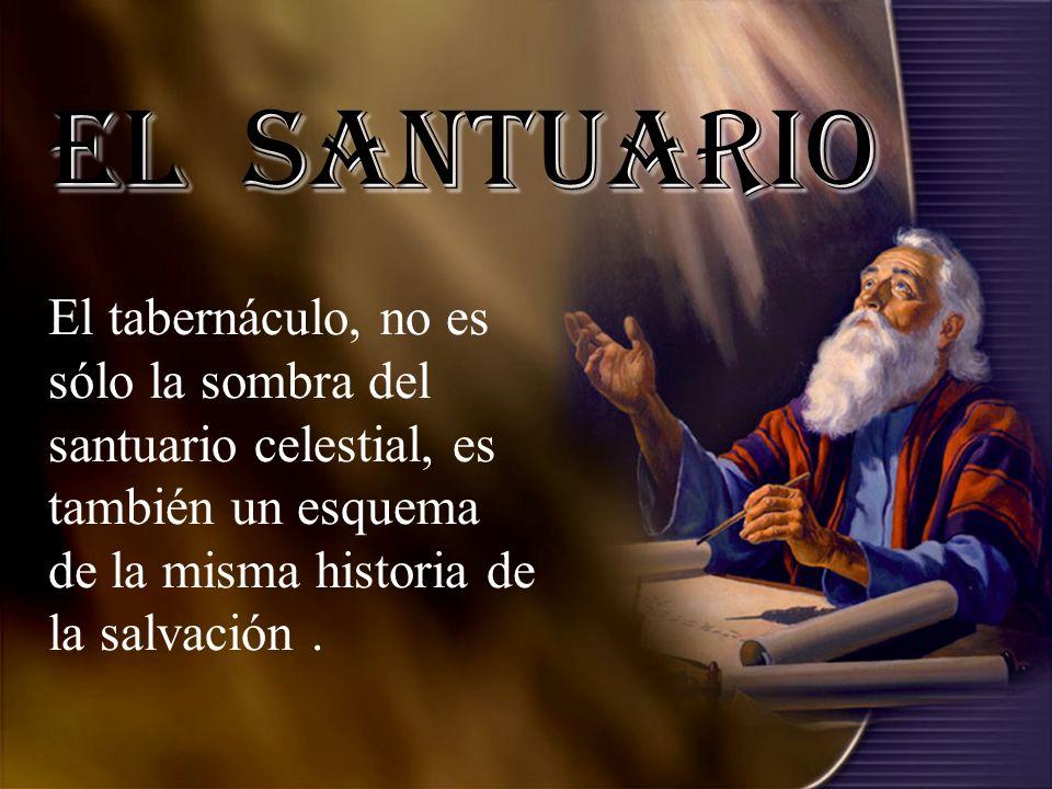 El Santuario El tabernáculo, no es sólo la sombra del santuario celestial, es también un esquema de la misma historia de la salvación.